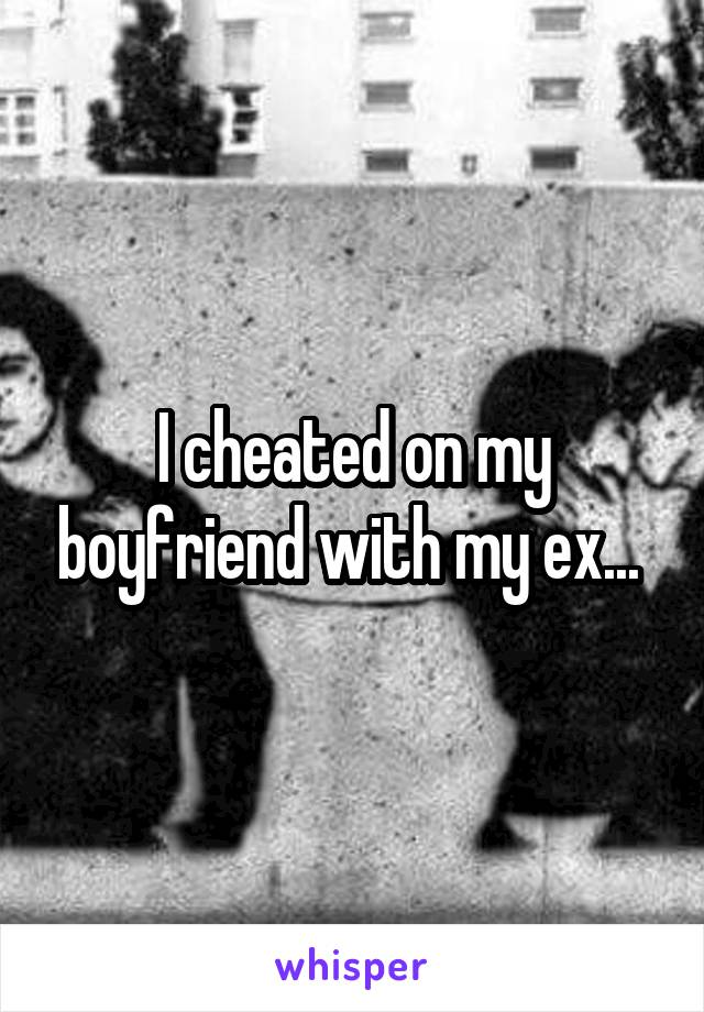 I cheated on my boyfriend with my ex...