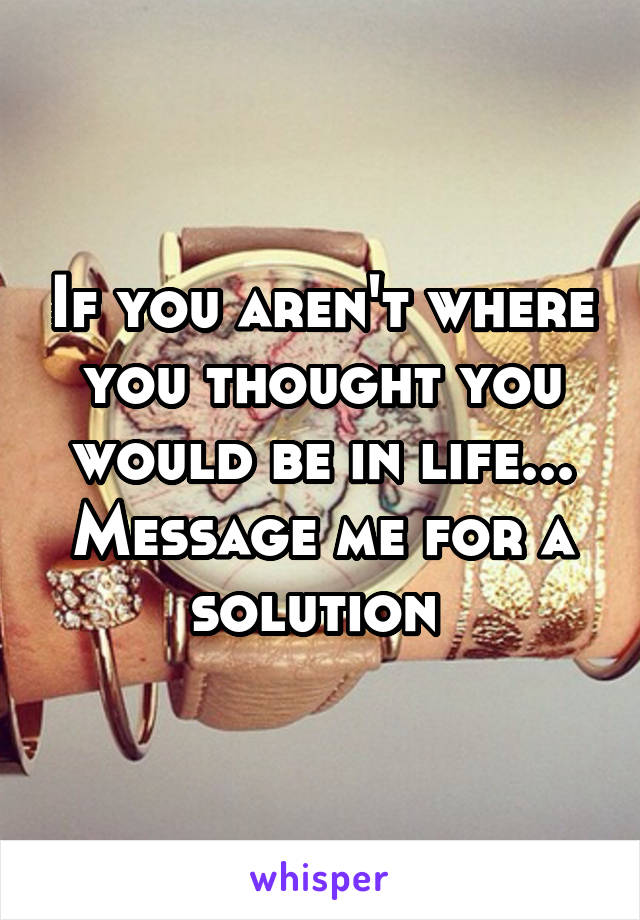 If you aren't where you thought you would be in life... Message me for a solution