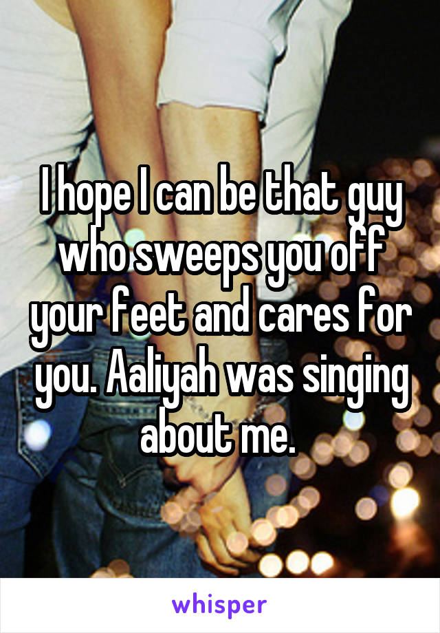 I hope I can be that guy who sweeps you off your feet and cares for you. Aaliyah was singing about me.