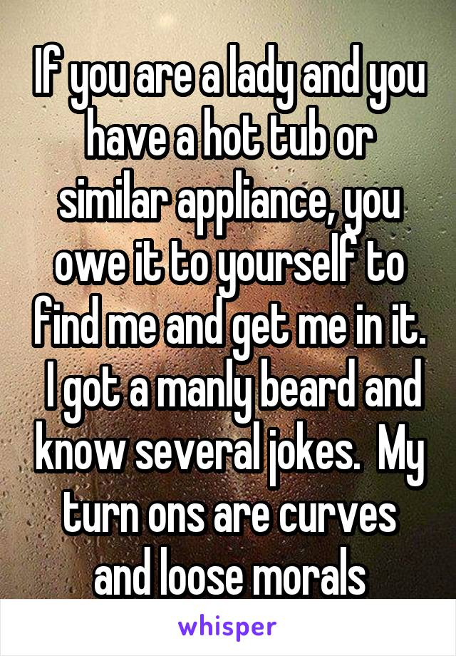 If you are a lady and you have a hot tub or similar appliance, you owe it to yourself to find me and get me in it.  I got a manly beard and know several jokes.  My turn ons are curves and loose morals