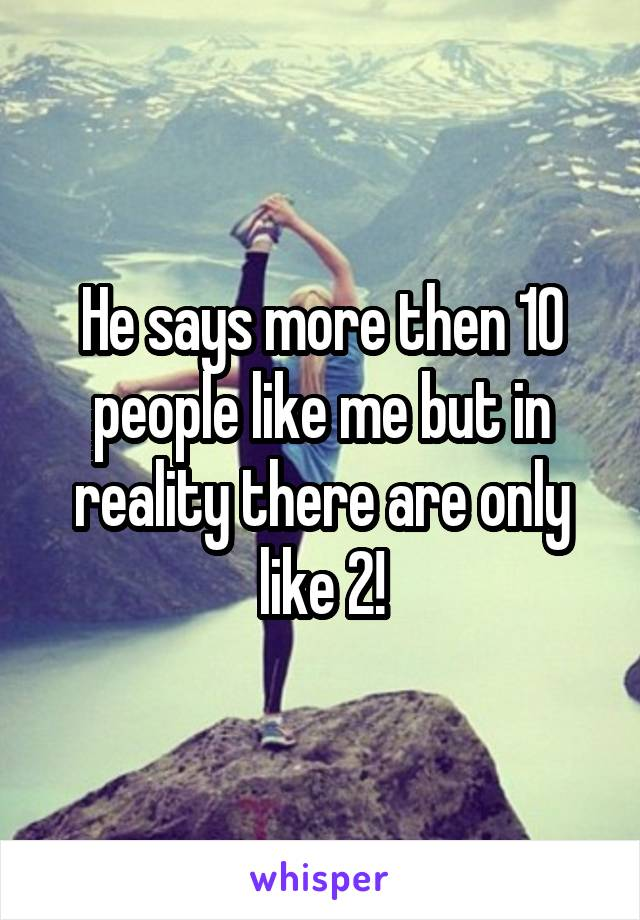 He says more then 10 people like me but in reality there are only like 2!