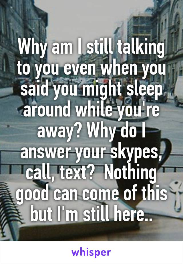 Why am I still talking to you even when you said you might sleep around while you're away? Why do I answer your skypes, call, text?  Nothing good can come of this but I'm still here..