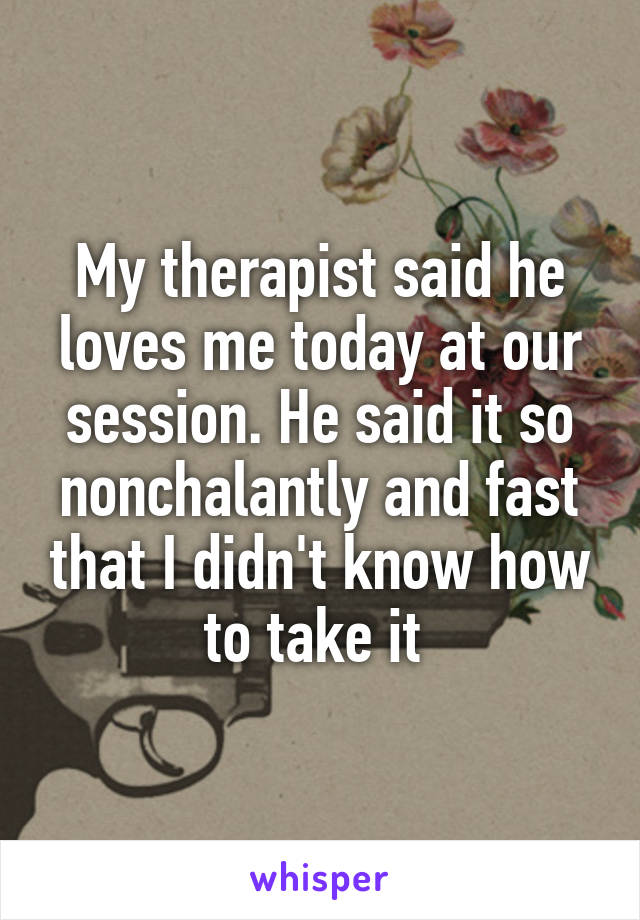 My therapist said he loves me today at our session. He said it so nonchalantly and fast that I didn't know how to take it