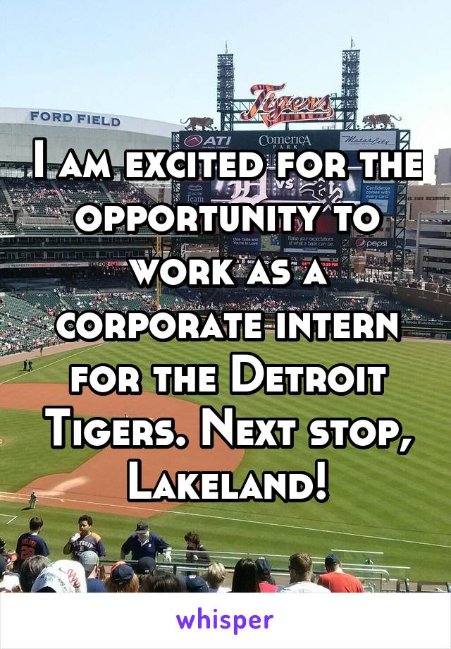 I am excited for the opportunity to work as a corporate intern for the Detroit Tigers. Next stop, Lakeland!