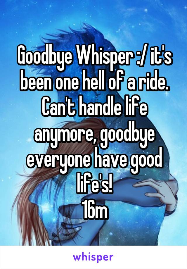 Goodbye Whisper :/ it's been one hell of a ride. Can't handle life anymore, goodbye everyone have good life's! 16m
