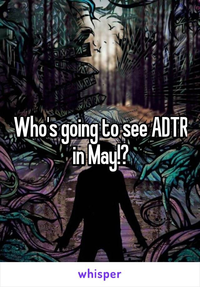 Who's going to see ADTR in May!?