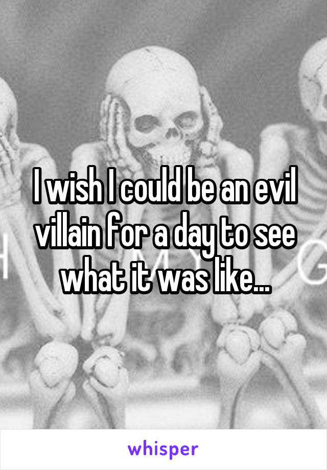 I wish I could be an evil villain for a day to see what it was like...