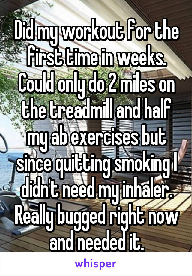 Did my workout for the first time in weeks. Could only do 2 miles on the treadmill and half my ab exercises but since quitting smoking I didn't need my inhaler. Really bugged right now and needed it.