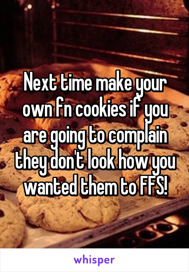 Next time make your own fn cookies if you are going to complain they don't look how you wanted them to FFS!