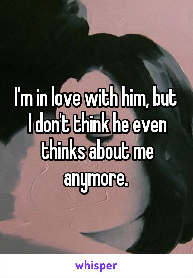 I'm in love with him, but  I don't think he even thinks about me anymore.