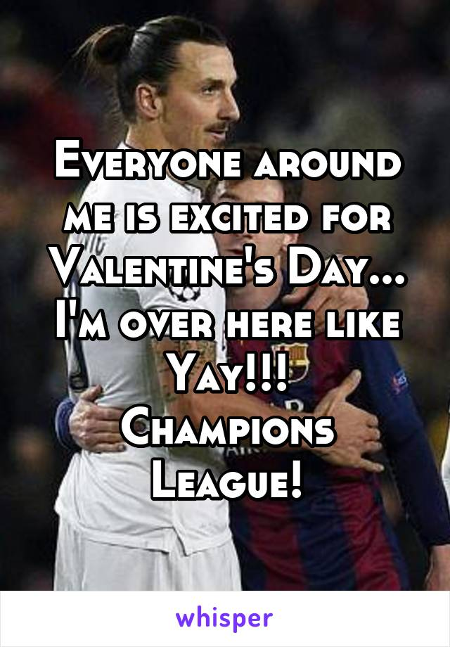 Everyone around me is excited for Valentine's Day... I'm over here like Yay!!! Champions League!