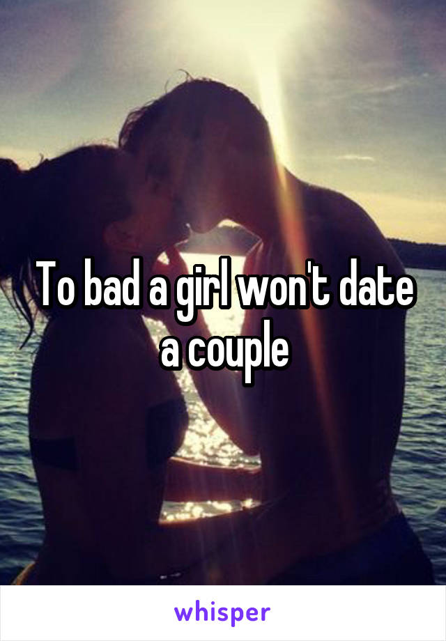 To bad a girl won't date a couple