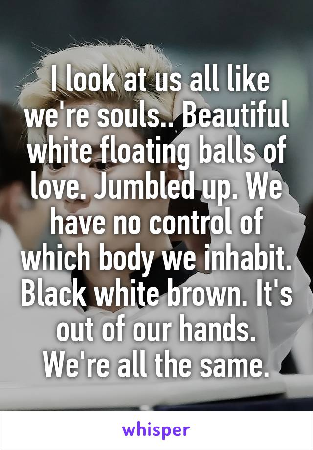 I look at us all like we're souls.. Beautiful white floating balls of love. Jumbled up. We have no control of which body we inhabit. Black white brown. It's out of our hands. We're all the same.