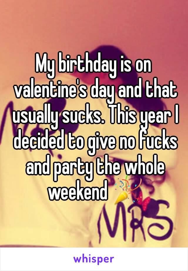 My birthday is on valentine's day and that usually sucks. This year I decided to give no fucks and party the whole weekend 🎉