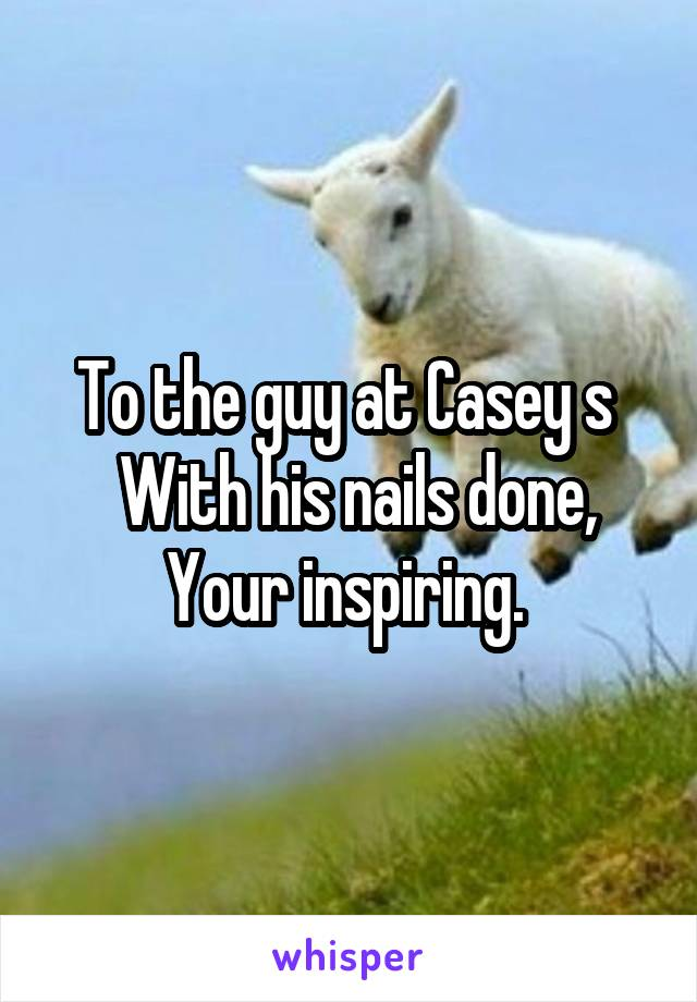 To the guy at Casey s   With his nails done, Your inspiring.