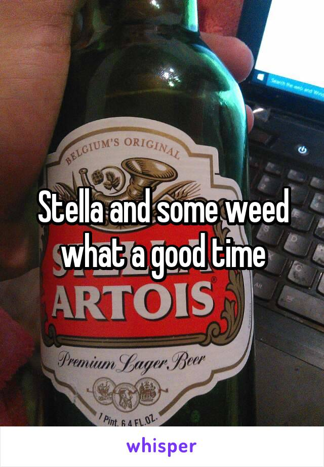 Stella and some weed what a good time