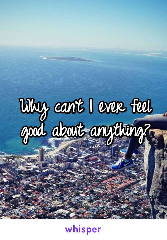 Why can't I ever feel good about anything?