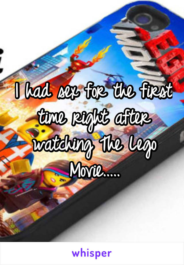 I had sex for the first time right after watching The Lego Movie.....