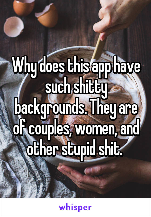Why does this app have such shitty backgrounds. They are of couples, women, and other stupid shit.