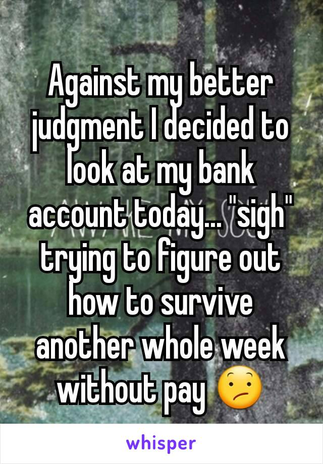 """Against my better judgment I decided to look at my bank account today... """"sigh"""" trying to figure out how to survive another whole week without pay 😕"""
