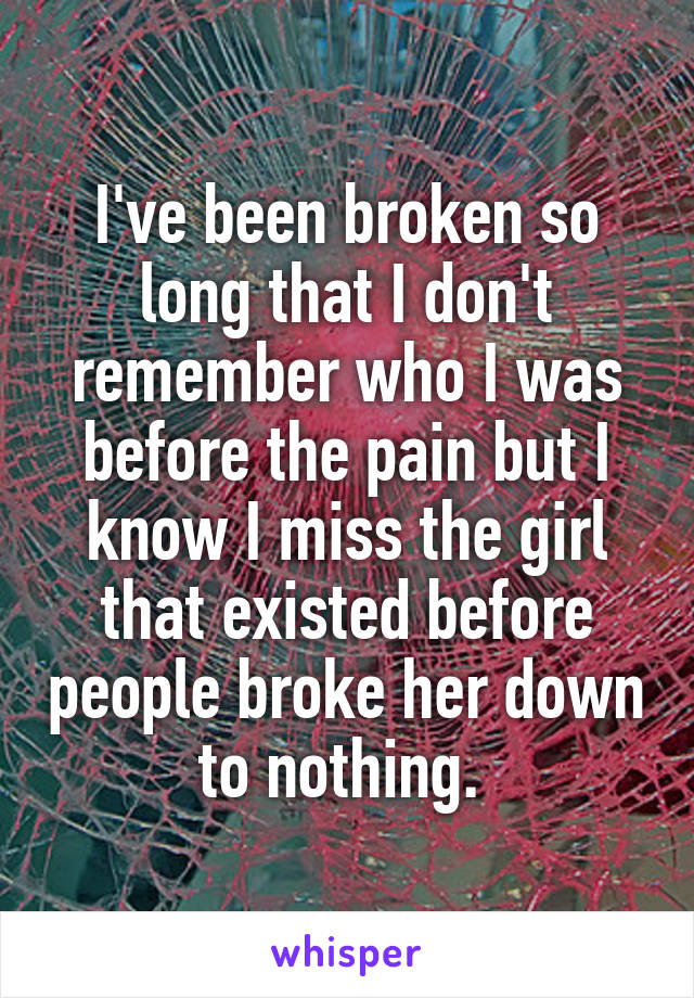 I've been broken so long that I don't remember who I was before the pain but I know I miss the girl that existed before people broke her down to nothing.