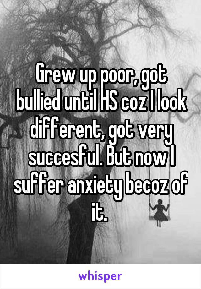 Grew up poor, got bullied until HS coz I look different, got very succesful. But now I suffer anxiety becoz of it.