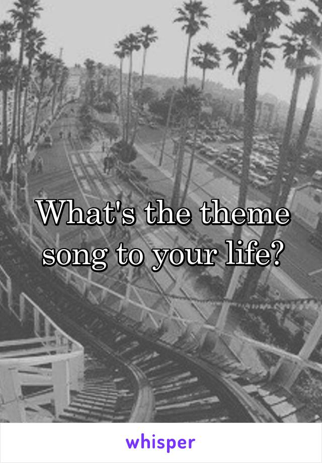 What's the theme song to your life?