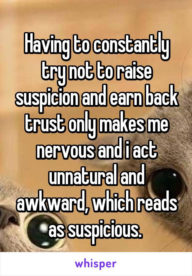 Having to constantly try not to raise suspicion and earn back trust only makes me nervous and i act unnatural and awkward, which reads as suspicious.
