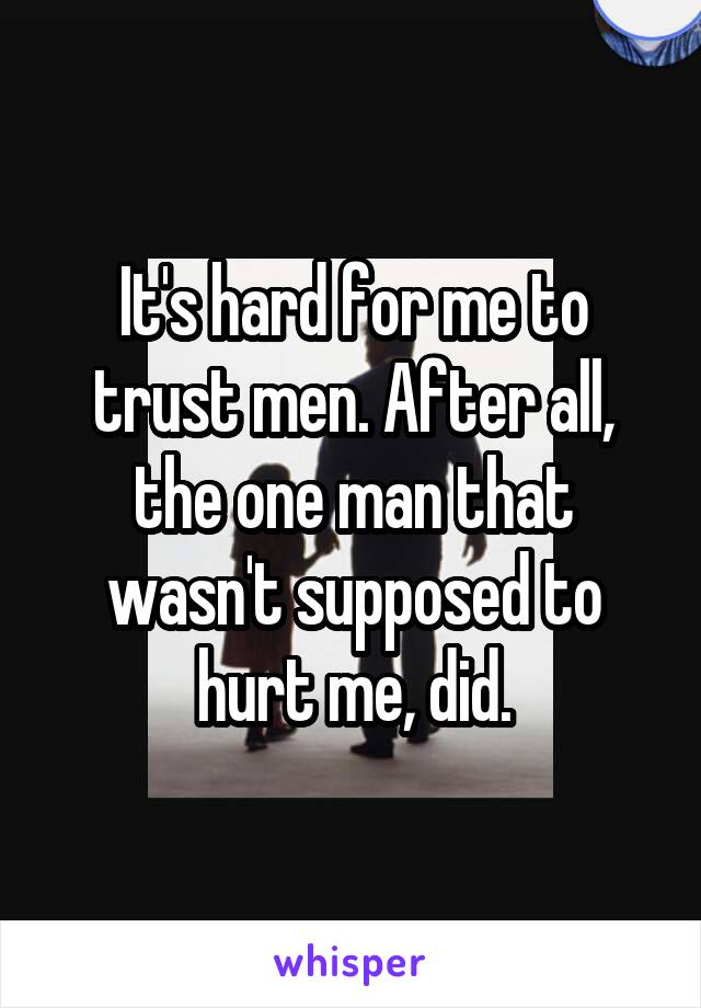 It's hard for me to trust men. After all, the one man that wasn't supposed to hurt me, did.