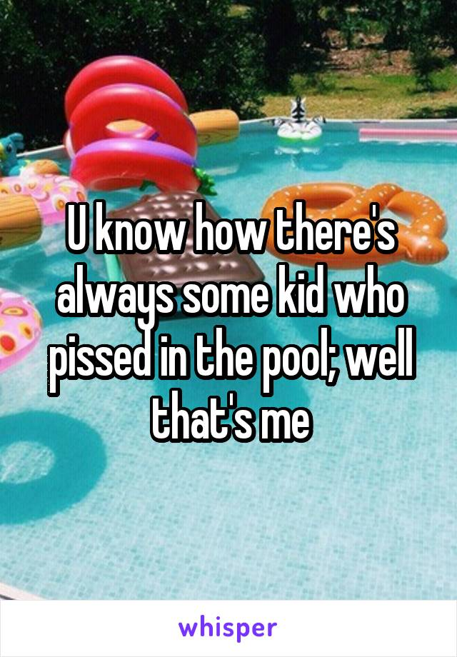 U know how there's always some kid who pissed in the pool; well that's me