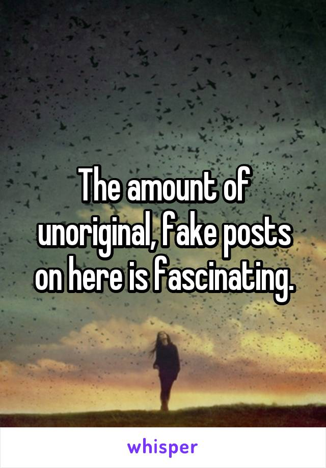 The amount of unoriginal, fake posts on here is fascinating.