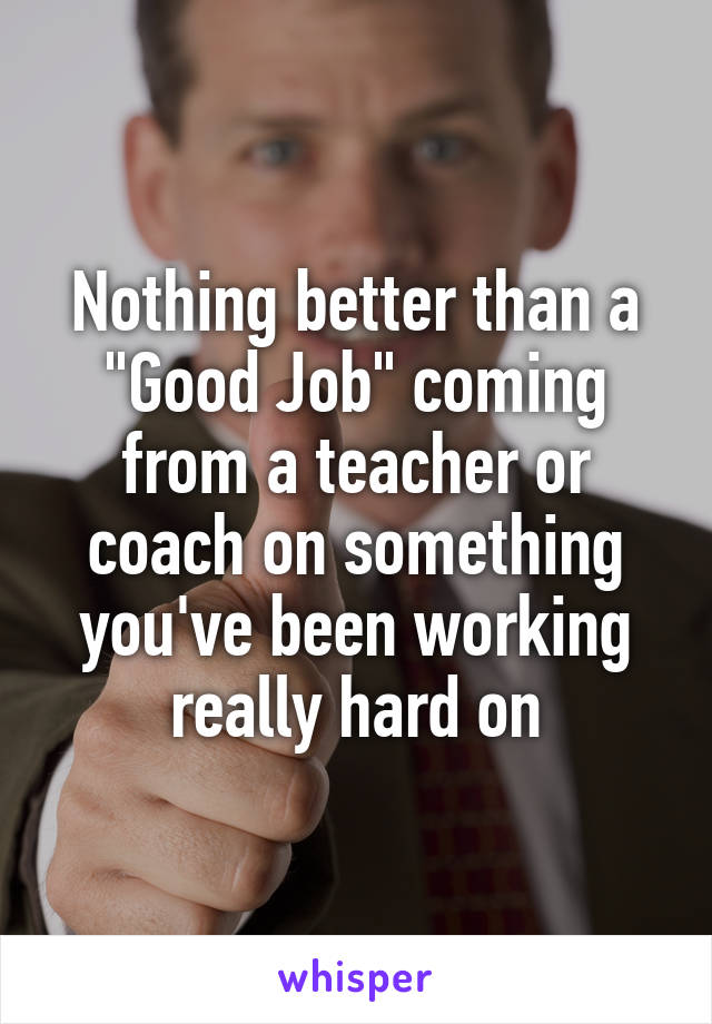 "Nothing better than a ""Good Job"" coming from a teacher or coach on something you've been working really hard on"