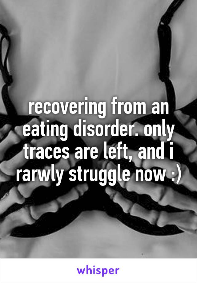 recovering from an eating disorder. only traces are left, and i rarwly struggle now :)