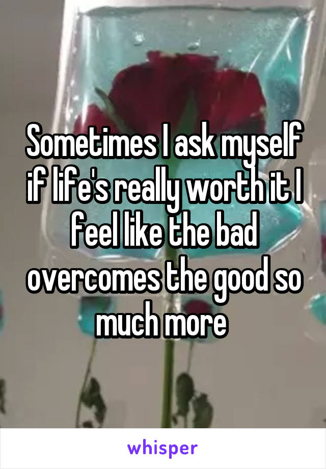 Sometimes I ask myself if life's really worth it I feel like the bad overcomes the good so much more