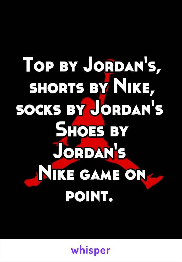 Top by Jordan's, shorts by Nike, socks by Jordan's  Shoes by Jordan's  Nike game on point.