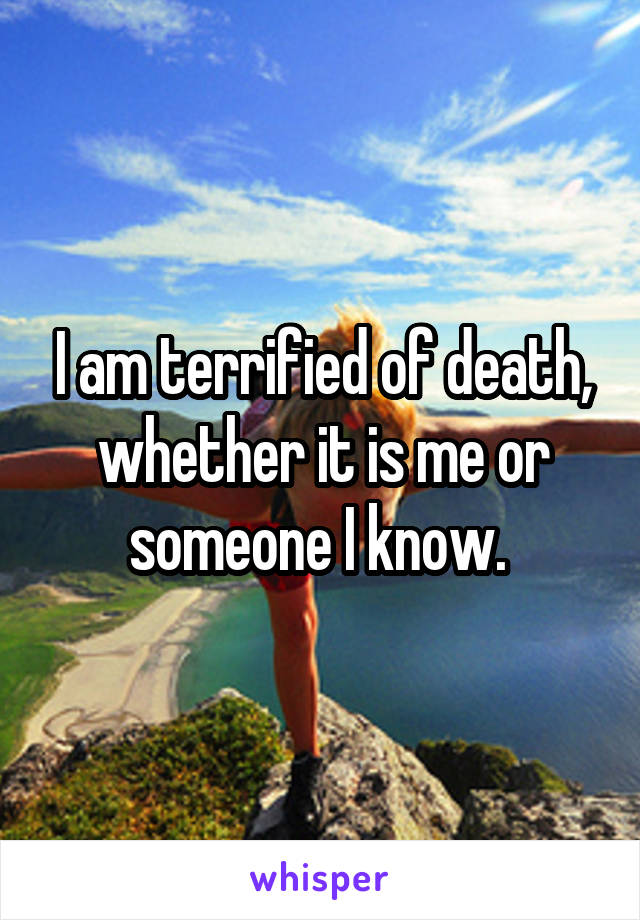 I am terrified of death, whether it is me or someone I know.