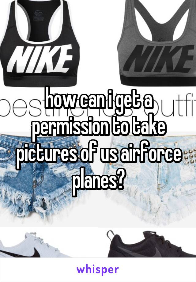 how can i get a permission to take pictures of us airforce planes?