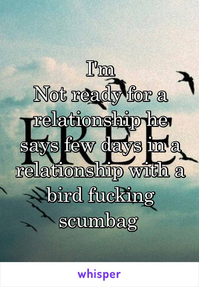 I'm Not ready for a relationship he says few days in a relationship with a bird fucking scumbag