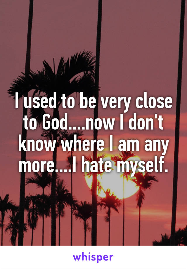 I used to be very close to God....now I don't know where I am any more....I hate myself.