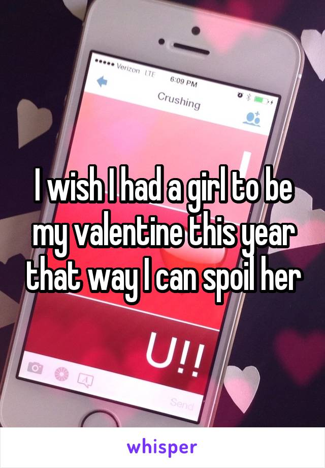I wish I had a girl to be my valentine this year that way I can spoil her
