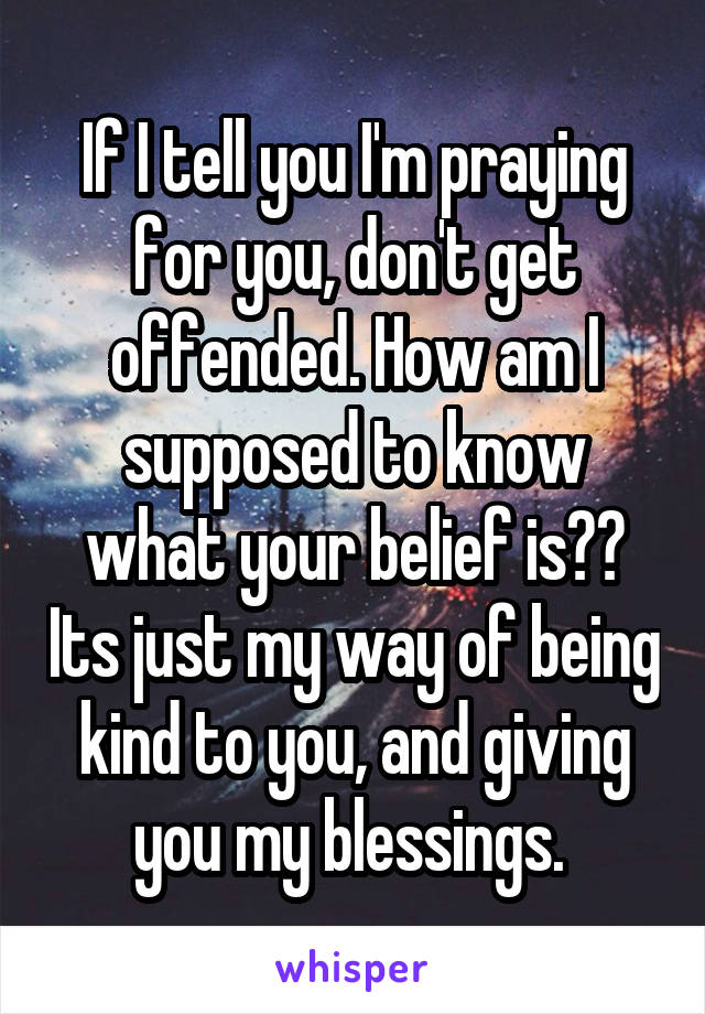 If I tell you I'm praying for you, don't get offended. How am I supposed to know what your belief is?? Its just my way of being kind to you, and giving you my blessings.