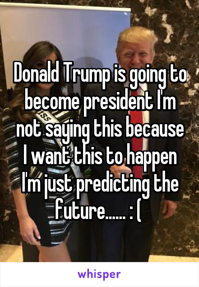 Donald Trump is going to become president I'm not saying this because I want this to happen I'm just predicting the future...... : (