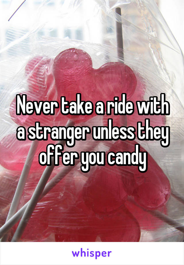 Never take a ride with a stranger unless they offer you candy
