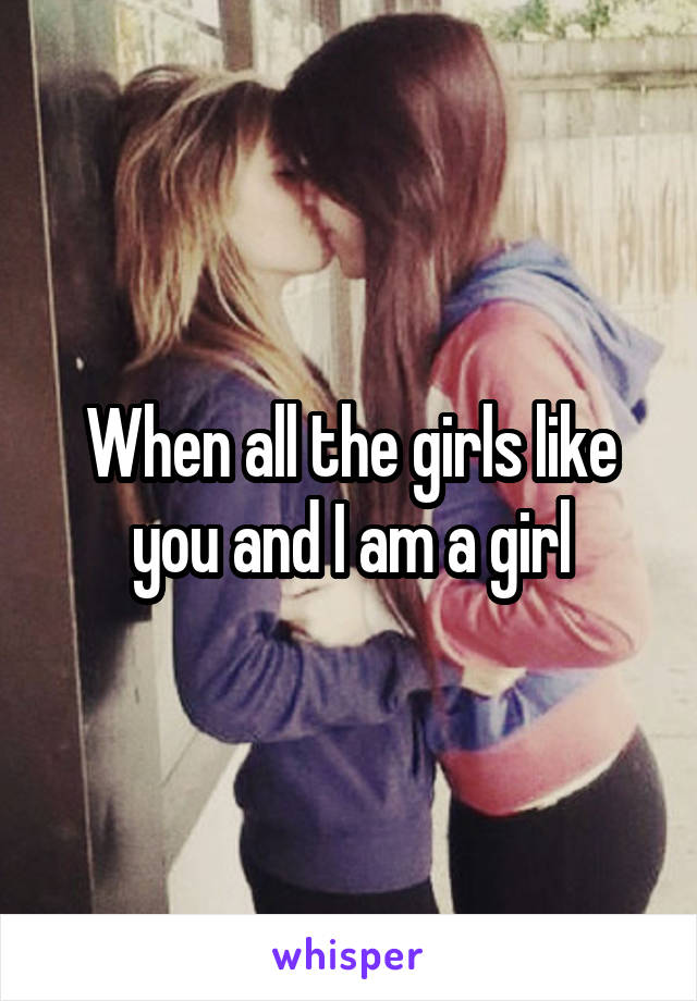 When all the girls like you and I am a girl
