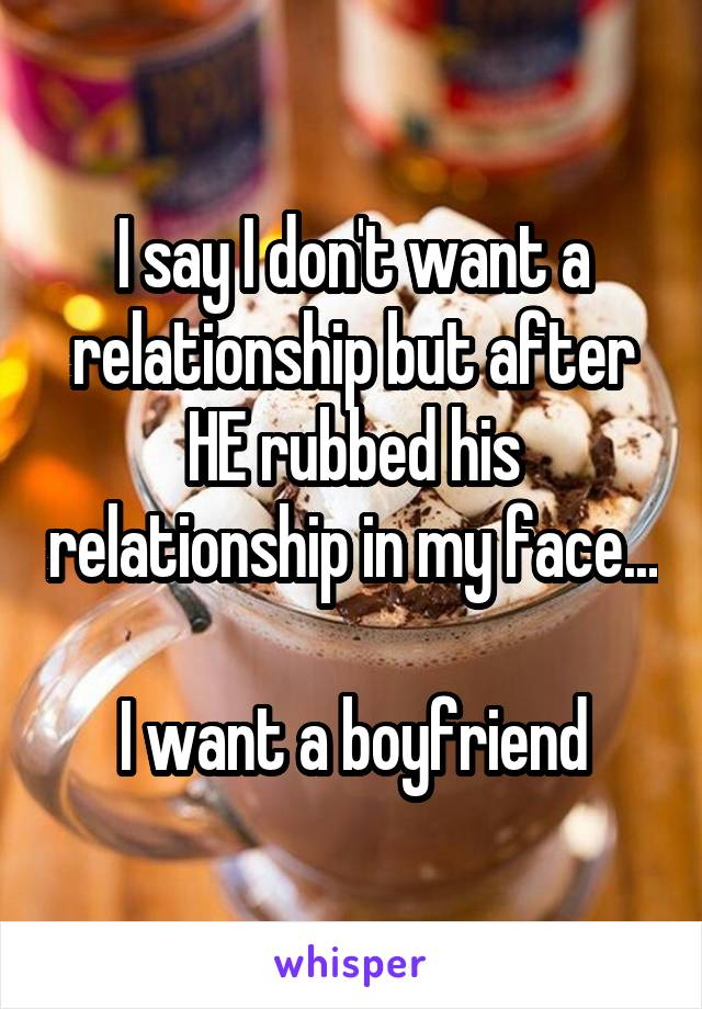 I say I don't want a relationship but after HE rubbed his relationship in my face...  I want a boyfriend