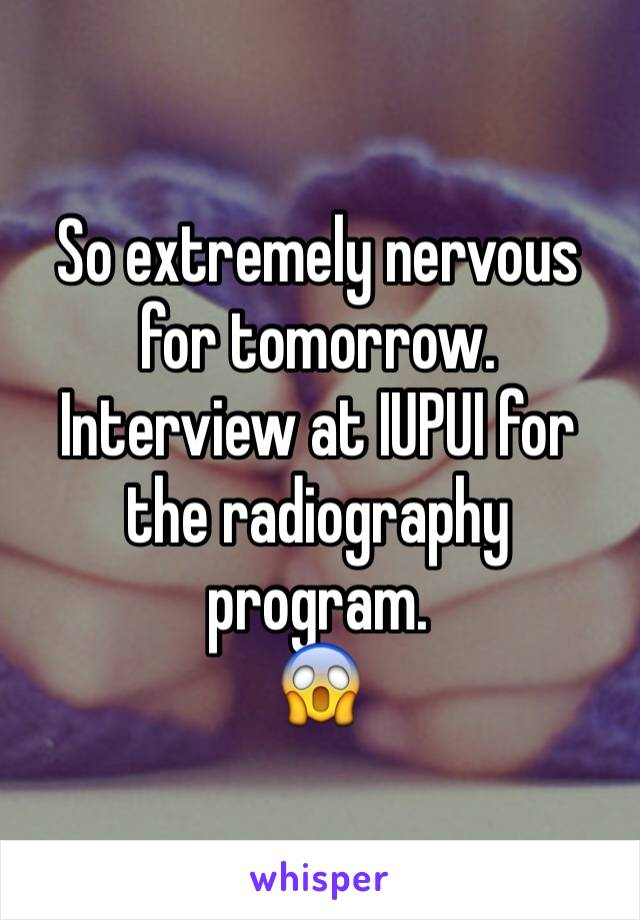 So extremely nervous for tomorrow. Interview at IUPUI for the radiography program.  😱