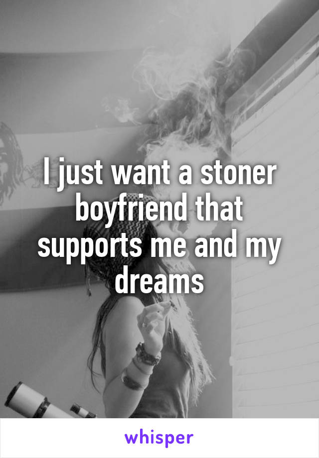 I just want a stoner boyfriend that supports me and my dreams