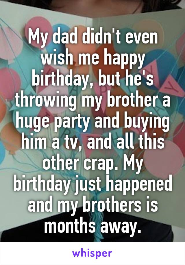 My dad didn't even wish me happy birthday, but he's throwing my brother a huge party and buying him a tv, and all this other crap. My birthday just happened and my brothers is months away.
