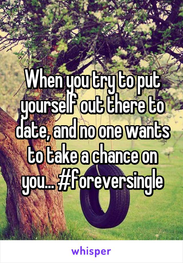 When you try to put yourself out there to date, and no one wants to take a chance on you... #foreversingle
