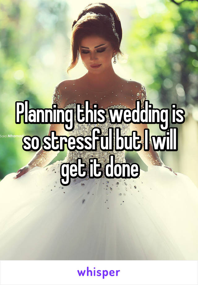 Planning this wedding is so stressful but I will get it done